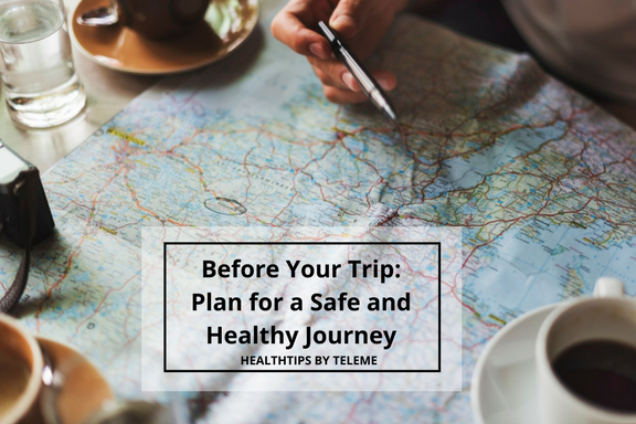 BEFORE YOUR TRIP: PLAN FOR A SAFE AND HEALTHY JOURNEY