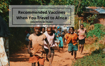 RECOMMENDED VACCINES WHEN YOU TRAVEL TO AFRICA