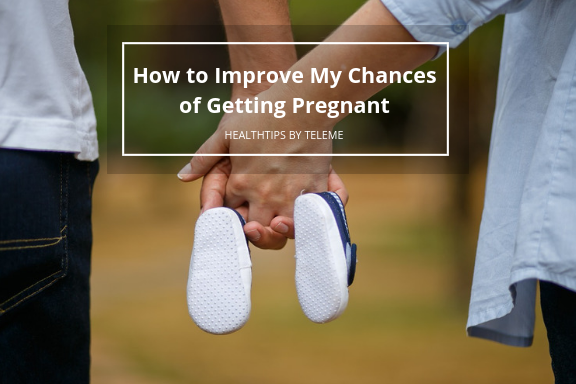 HOW TO IMPROVE MY CHANCES OF GETTING PREGNANT